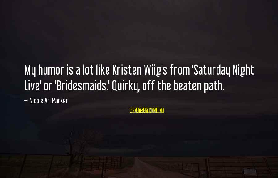 Ari Sayings By Nicole Ari Parker: My humor is a lot like Kristen Wiig's from 'Saturday Night Live' or 'Bridesmaids.' Quirky,