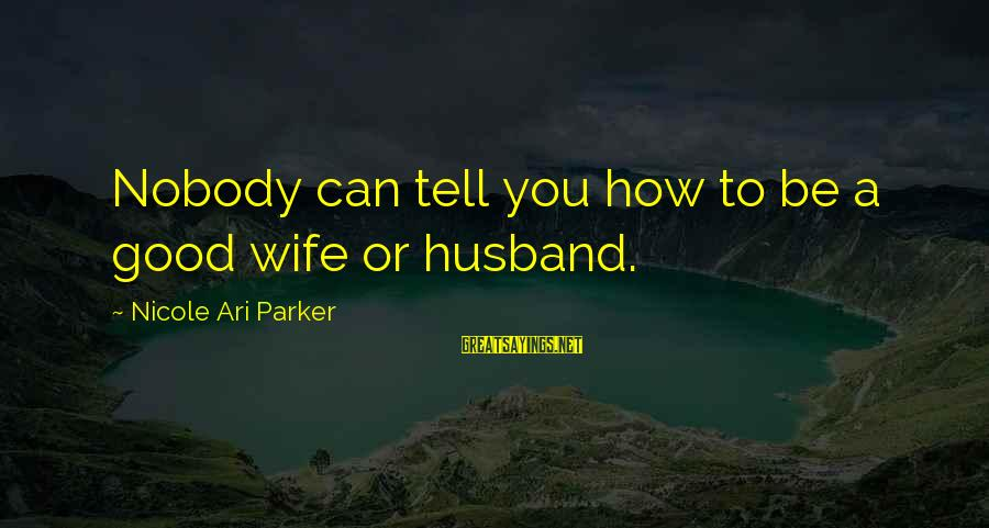 Ari Sayings By Nicole Ari Parker: Nobody can tell you how to be a good wife or husband.