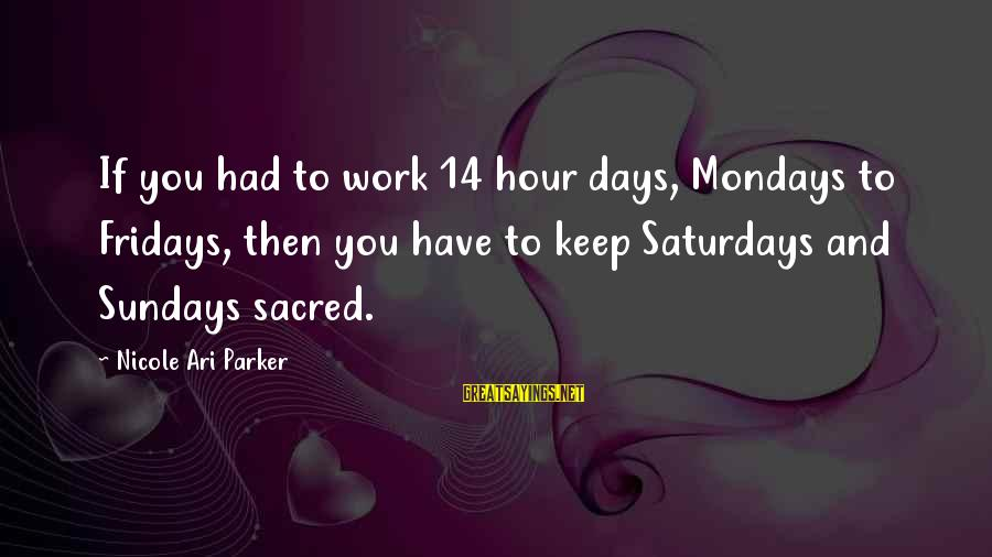 Ari Sayings By Nicole Ari Parker: If you had to work 14 hour days, Mondays to Fridays, then you have to