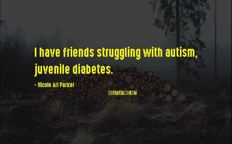 Ari Sayings By Nicole Ari Parker: I have friends struggling with autism, juvenile diabetes.
