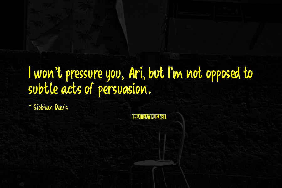 Ari Sayings By Siobhan Davis: I won't pressure you, Ari, but I'm not opposed to subtle acts of persuasion.