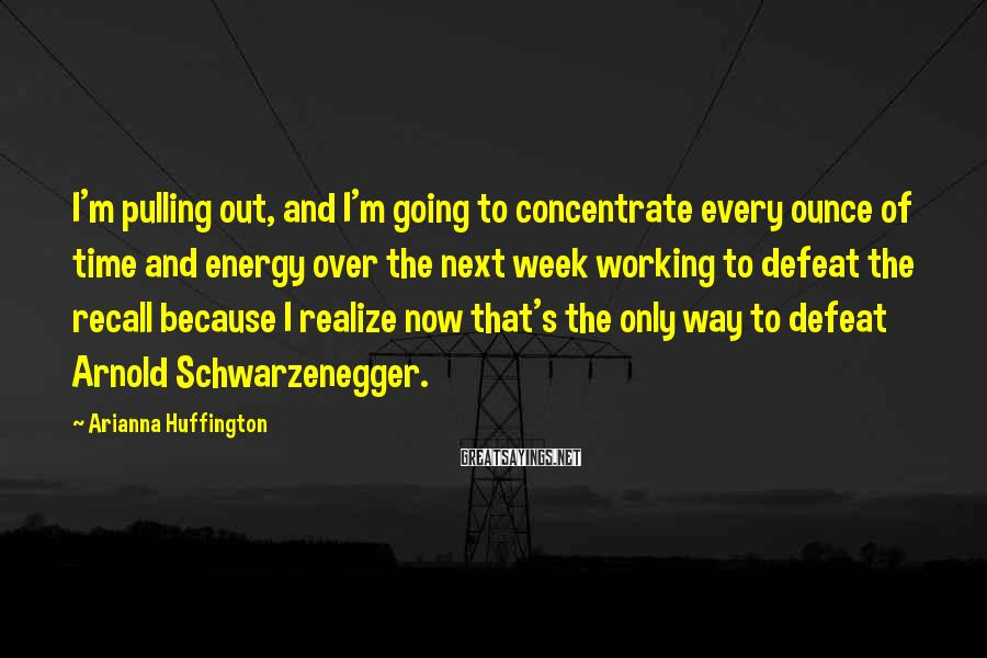 Arianna Huffington Sayings: I'm pulling out, and I'm going to concentrate every ounce of time and energy over