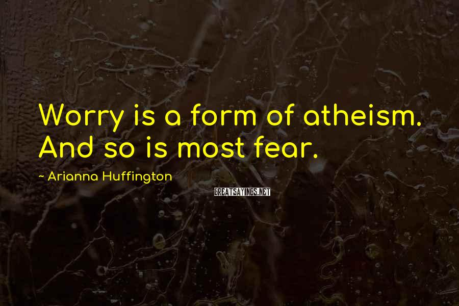 Arianna Huffington Sayings: Worry is a form of atheism. And so is most fear.