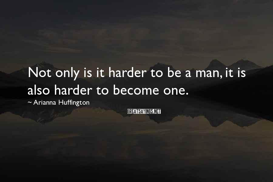 Arianna Huffington Sayings: Not only is it harder to be a man, it is also harder to become