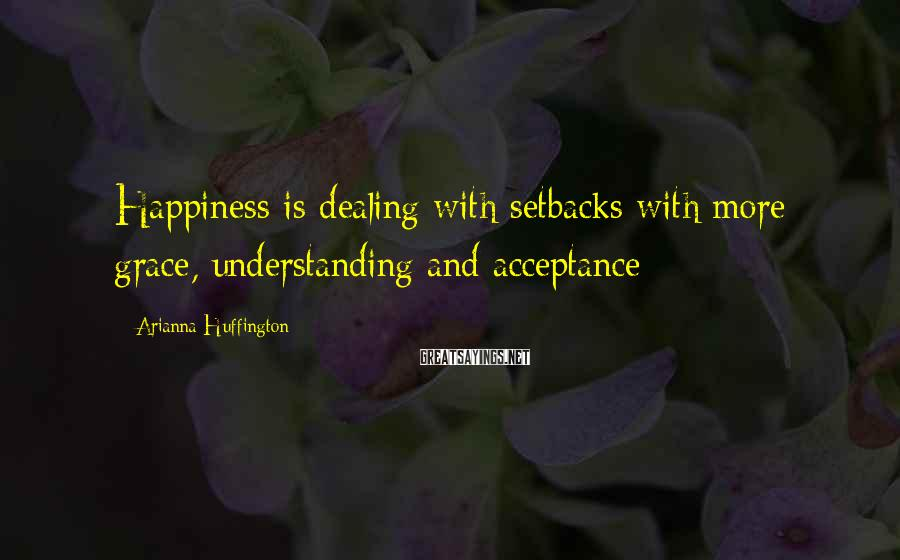 Arianna Huffington Sayings: Happiness is dealing with setbacks with more grace, understanding and acceptance