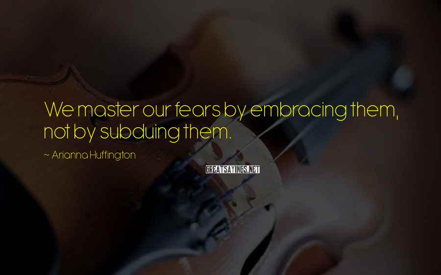 Arianna Huffington Sayings: We master our fears by embracing them, not by subduing them.
