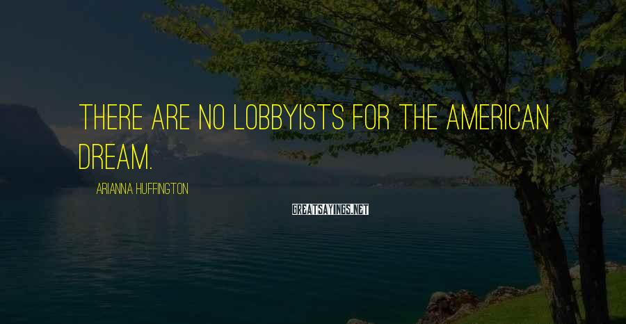 Arianna Huffington Sayings: There are no lobbyists for the American Dream.