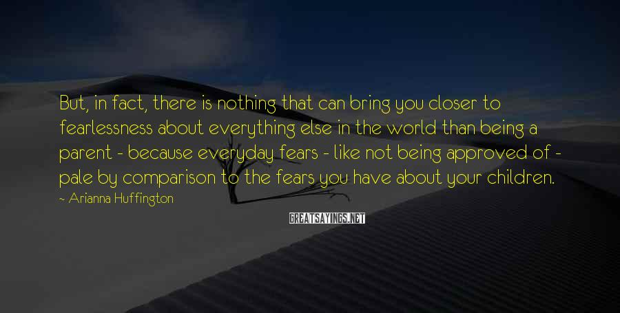 Arianna Huffington Sayings: But, in fact, there is nothing that can bring you closer to fearlessness about everything