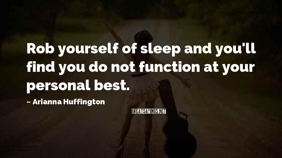 Arianna Huffington Sayings: Rob yourself of sleep and you'll find you do not function at your personal best.