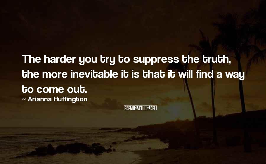 Arianna Huffington Sayings: The harder you try to suppress the truth, the more inevitable it is that it