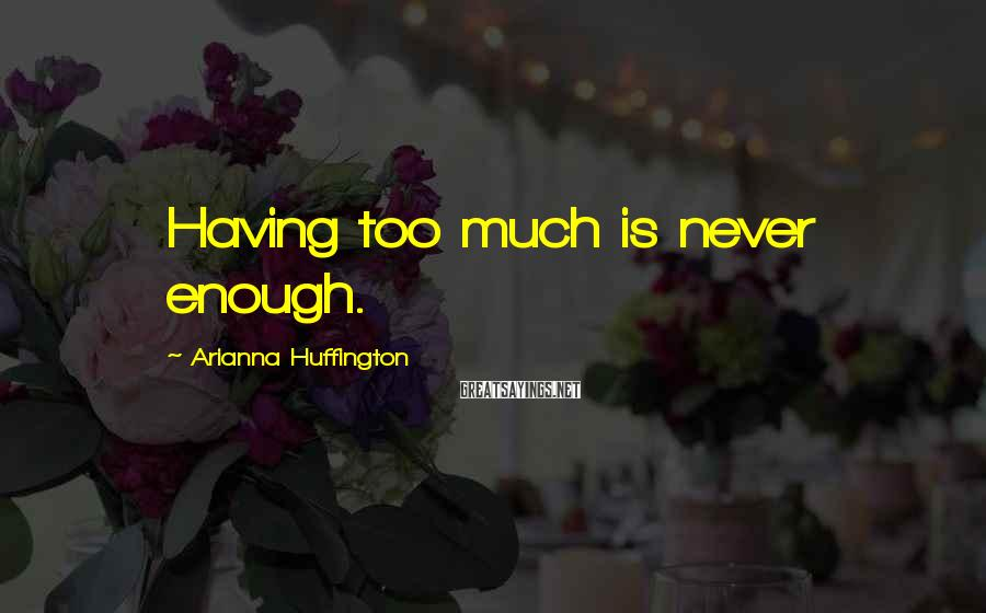 Arianna Huffington Sayings: Having too much is never enough.