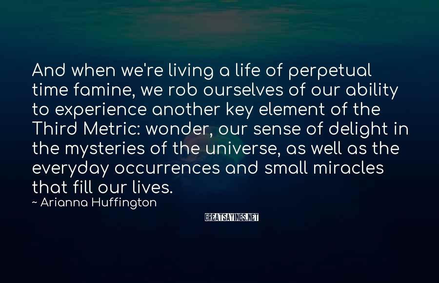 Arianna Huffington Sayings: And when we're living a life of perpetual time famine, we rob ourselves of our