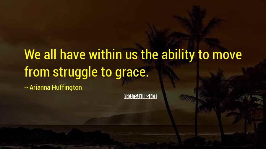 Arianna Huffington Sayings: We all have within us the ability to move from struggle to grace.