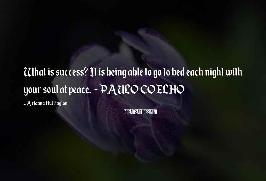 Arianna Huffington Sayings: What is success? It is being able to go to bed each night with your