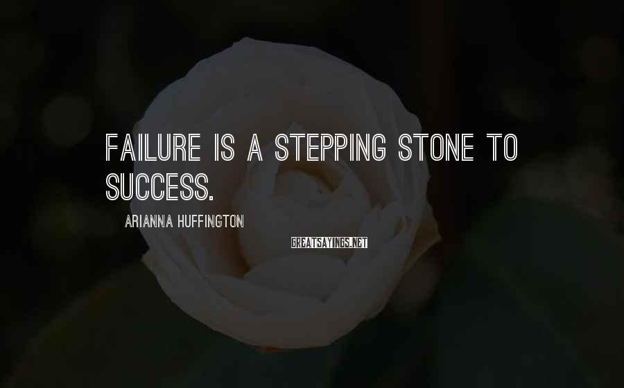 Arianna Huffington Sayings: Failure is a stepping stone to success.