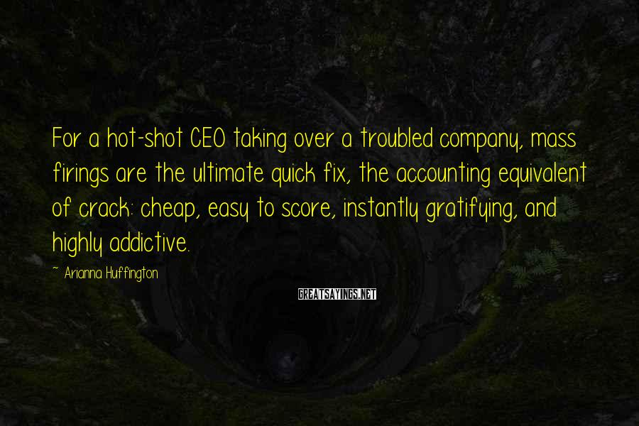 Arianna Huffington Sayings: For a hot-shot CEO taking over a troubled company, mass firings are the ultimate quick
