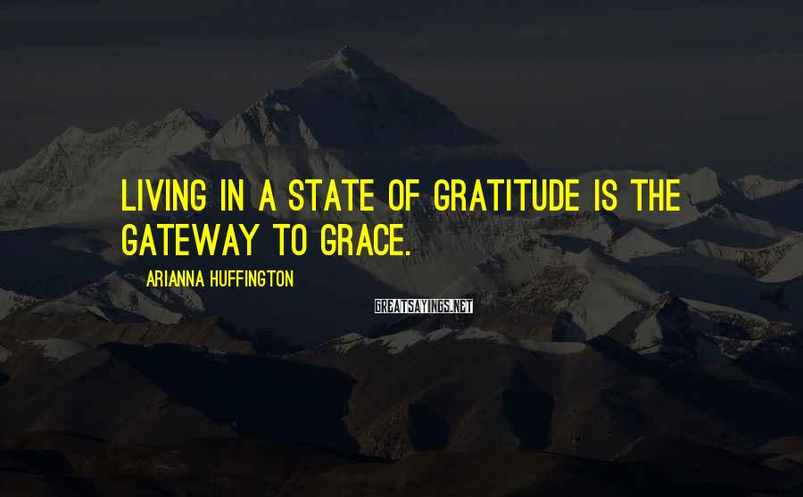 Arianna Huffington Sayings: Living in a state of gratitude is the gateway to grace.