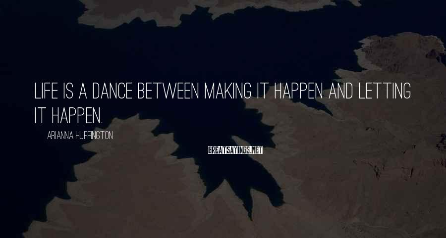 Arianna Huffington Sayings: Life is a dance between making it happen and letting it happen.