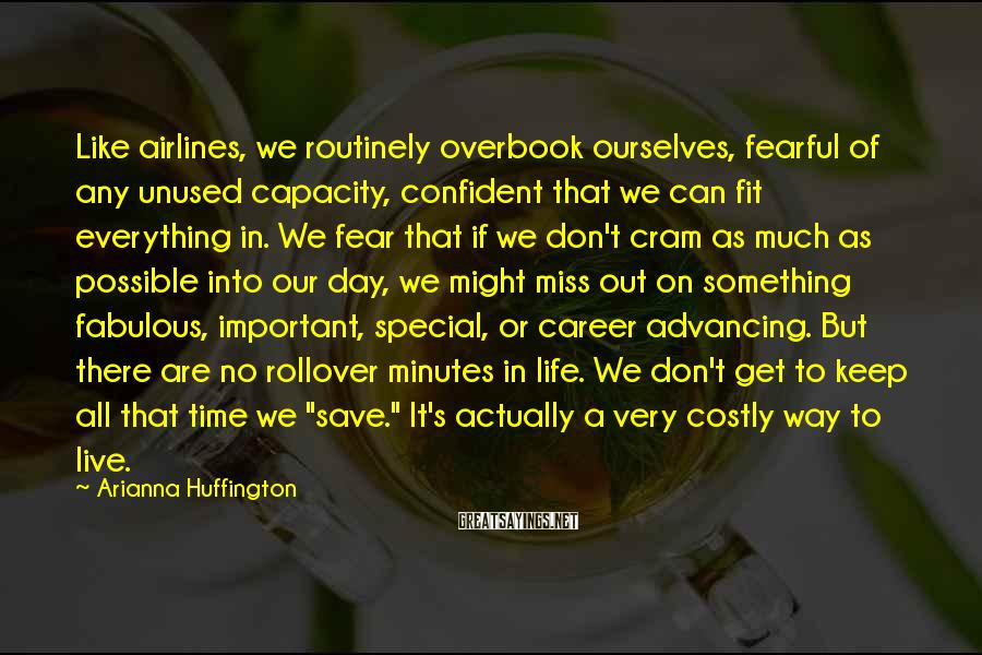 Arianna Huffington Sayings: Like airlines, we routinely overbook ourselves, fearful of any unused capacity, confident that we can