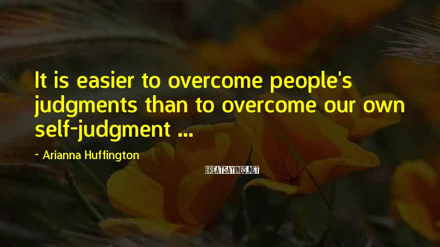 Arianna Huffington Sayings: It is easier to overcome people's judgments than to overcome our own self-judgment ...