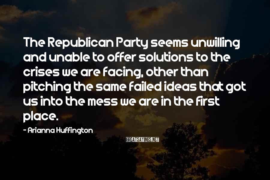 Arianna Huffington Sayings: The Republican Party seems unwilling and unable to offer solutions to the crises we are