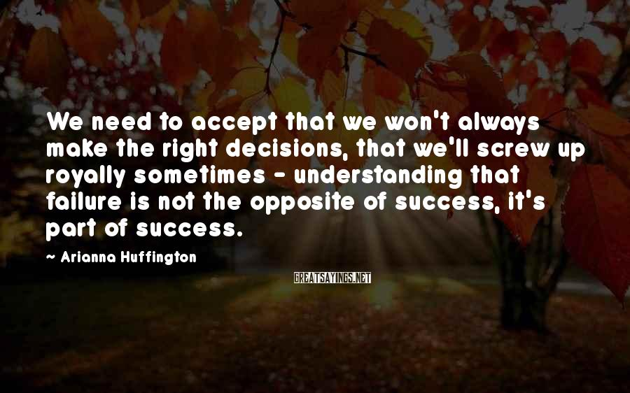 Arianna Huffington Sayings: We need to accept that we won't always make the right decisions, that we'll screw