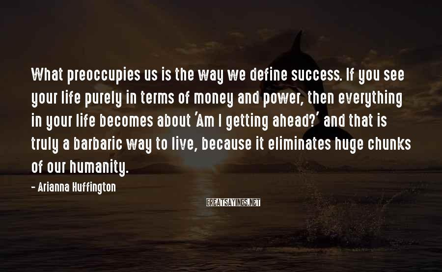 Arianna Huffington Sayings: What preoccupies us is the way we define success. If you see your life purely