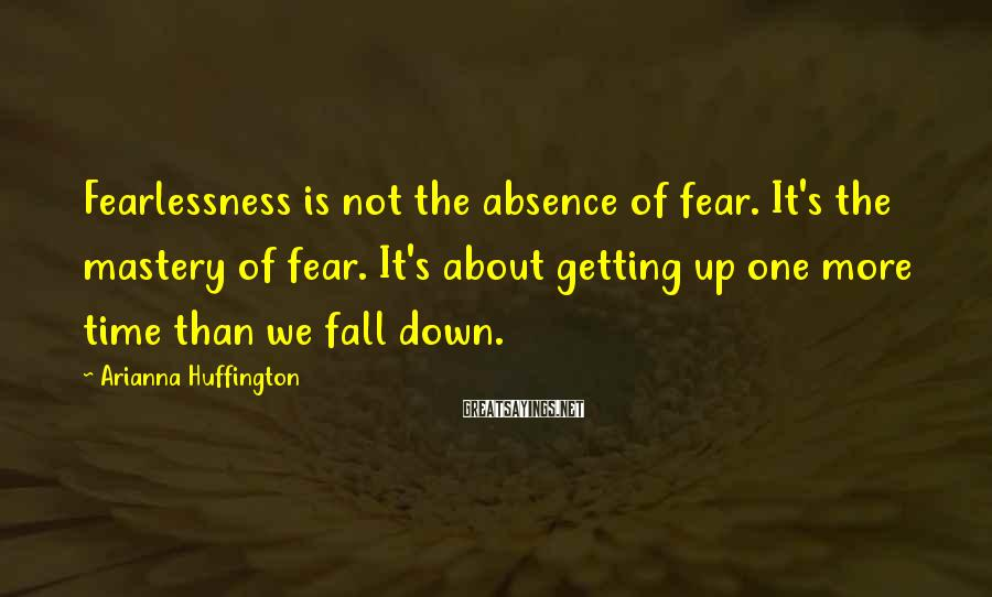 Arianna Huffington Sayings: Fearlessness is not the absence of fear. It's the mastery of fear. It's about getting