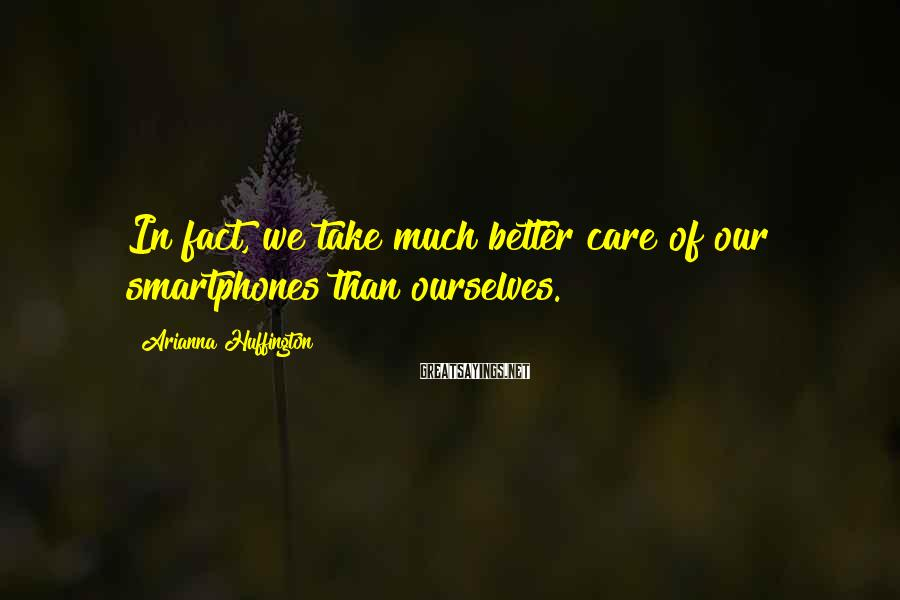 Arianna Huffington Sayings: In fact, we take much better care of our smartphones than ourselves.