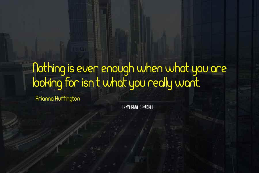 Arianna Huffington Sayings: Nothing is ever enough when what you are looking for isn't what you really want.