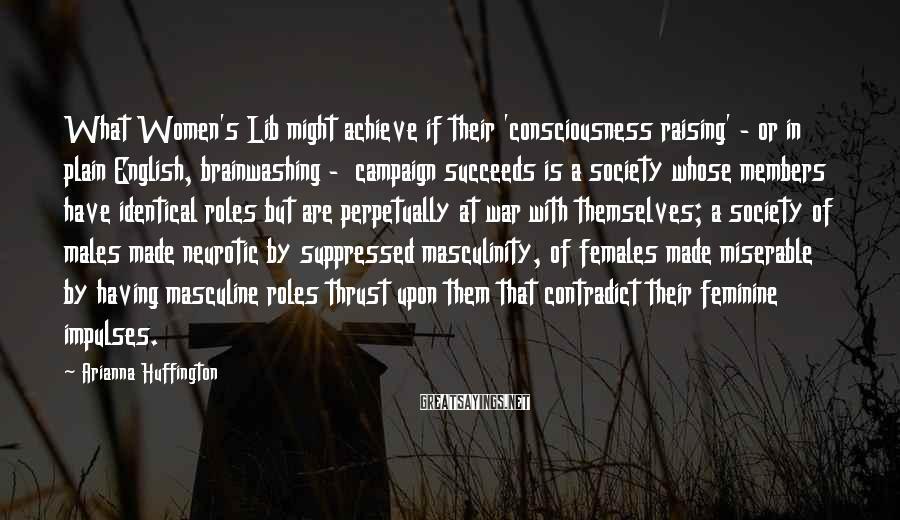 Arianna Huffington Sayings: What Women's Lib might achieve if their 'consciousness raising' - or in plain English, brainwashing
