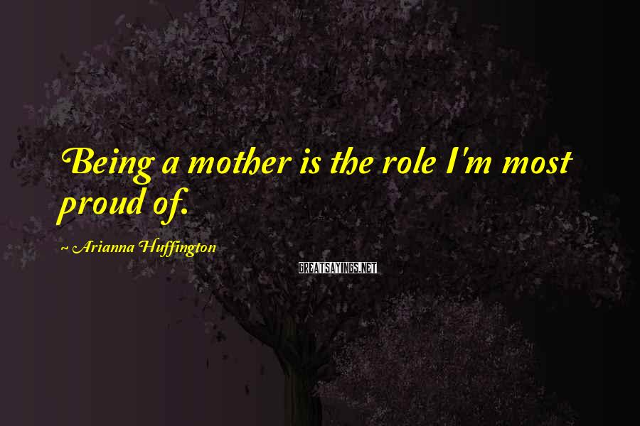 Arianna Huffington Sayings: Being a mother is the role I'm most proud of.