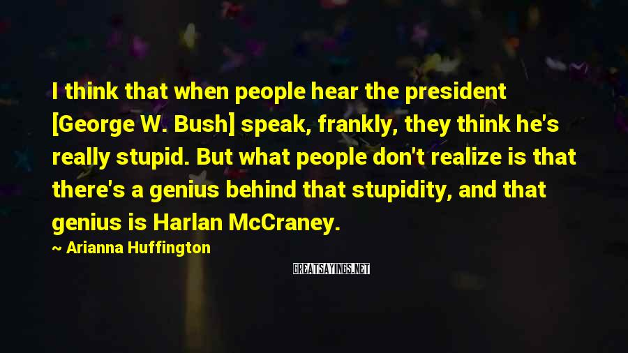 Arianna Huffington Sayings: I think that when people hear the president [George W. Bush] speak, frankly, they think