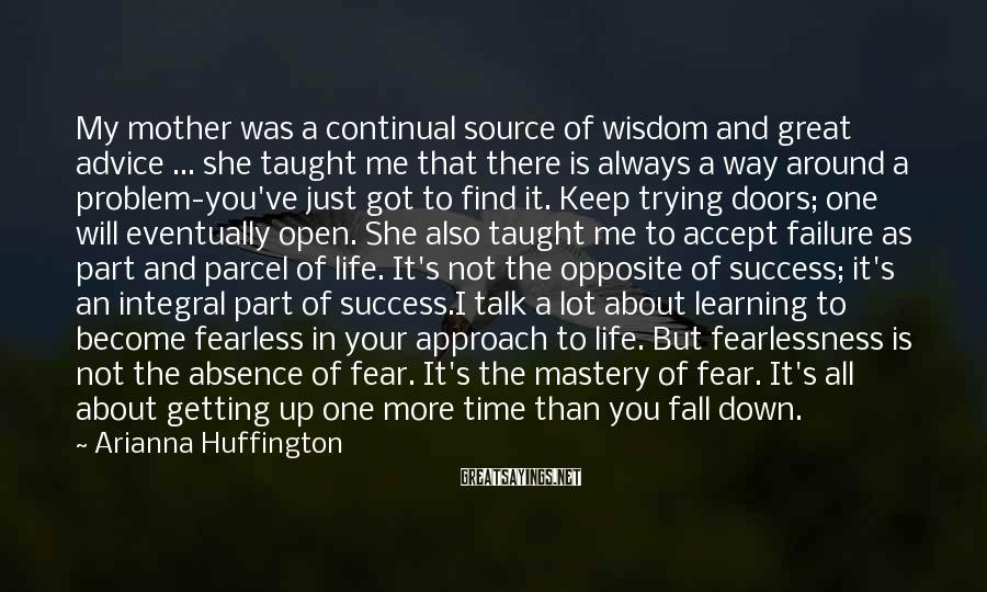 Arianna Huffington Sayings: My mother was a continual source of wisdom and great advice ... she taught me