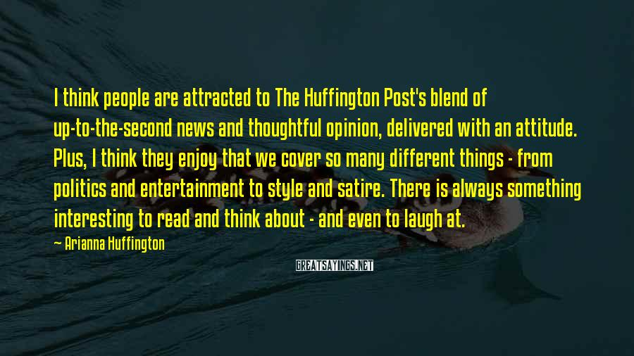 Arianna Huffington Sayings: I think people are attracted to The Huffington Post's blend of up-to-the-second news and thoughtful