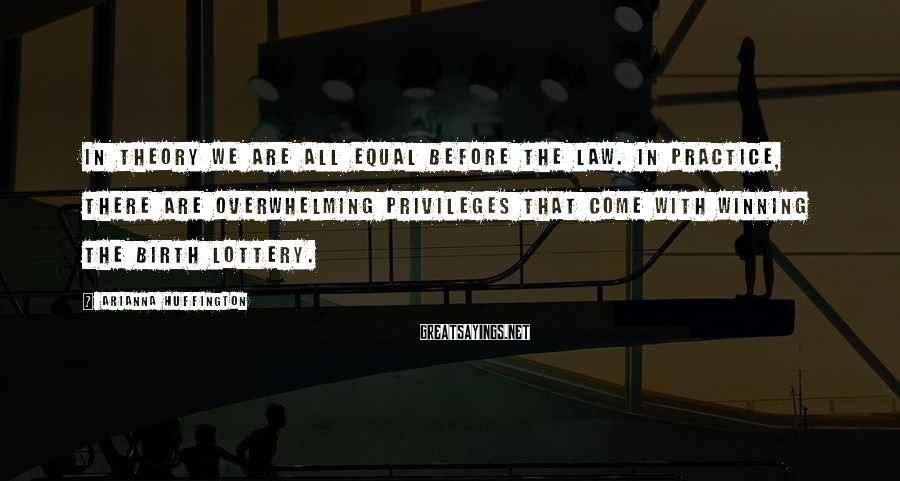 Arianna Huffington Sayings: In theory we are all equal before the law. In practice, there are overwhelming privileges