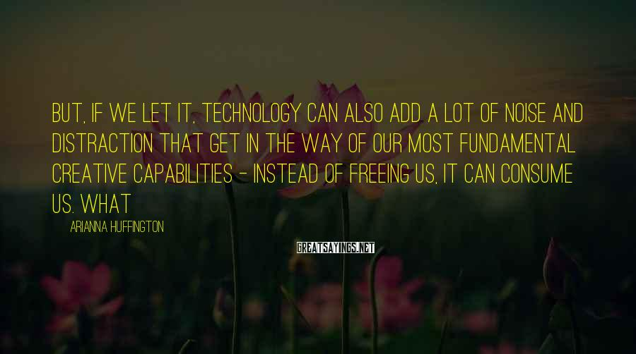 Arianna Huffington Sayings: But, if we let it, technology can also add a lot of noise and distraction
