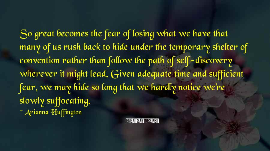 Arianna Huffington Sayings: So great becomes the fear of losing what we have that many of us rush