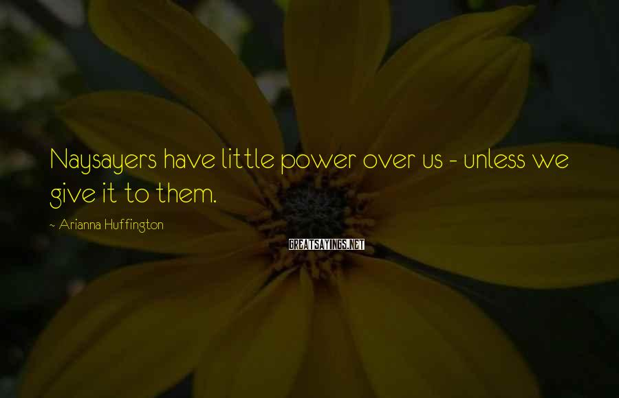 Arianna Huffington Sayings: Naysayers have little power over us - unless we give it to them.