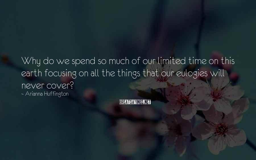 Arianna Huffington Sayings: Why do we spend so much of our limited time on this earth focusing on