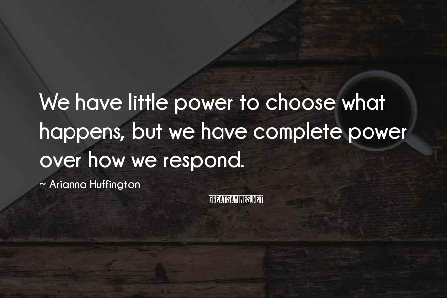 Arianna Huffington Sayings: We have little power to choose what happens, but we have complete power over how