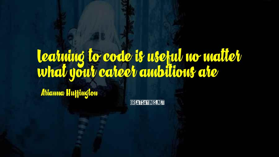 Arianna Huffington Sayings: Learning to code is useful no matter what your career ambitions are.