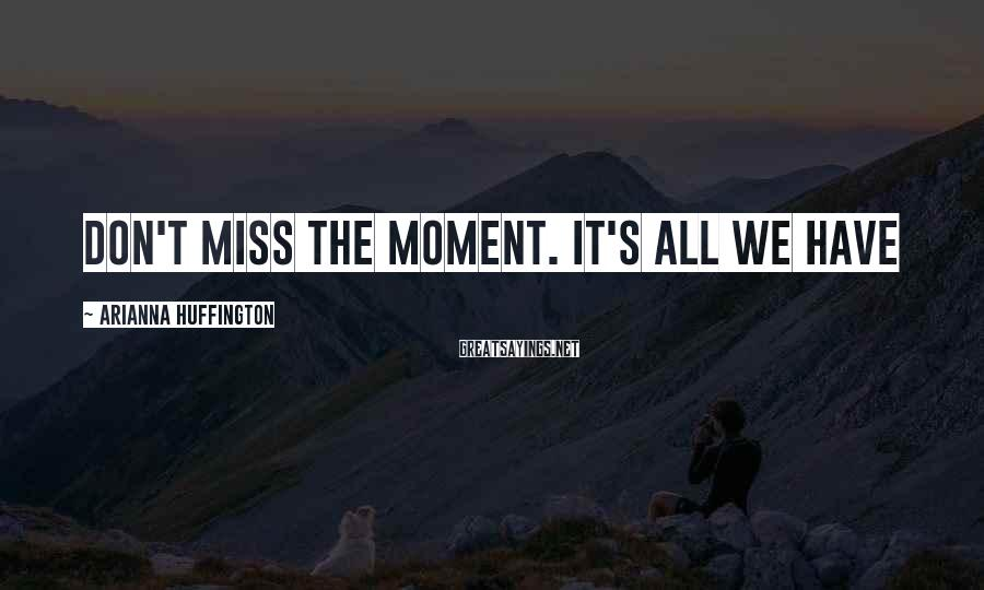 Arianna Huffington Sayings: Don't miss the moment. It's all we have