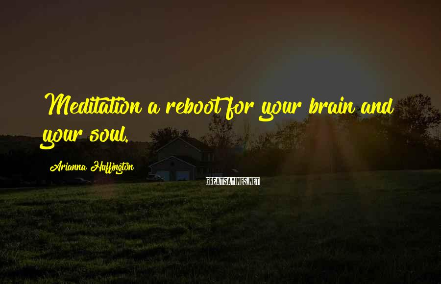 Arianna Huffington Sayings: Meditation a reboot for your brain and your soul.