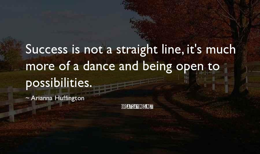 Arianna Huffington Sayings: Success is not a straight line, it's much more of a dance and being open