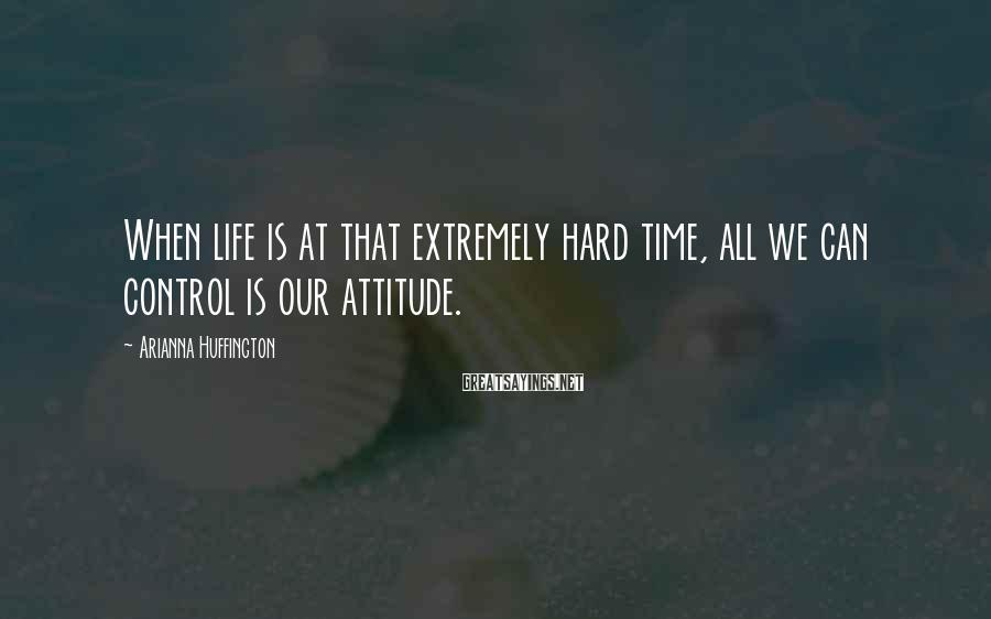 Arianna Huffington Sayings: When life is at that extremely hard time, all we can control is our attitude.
