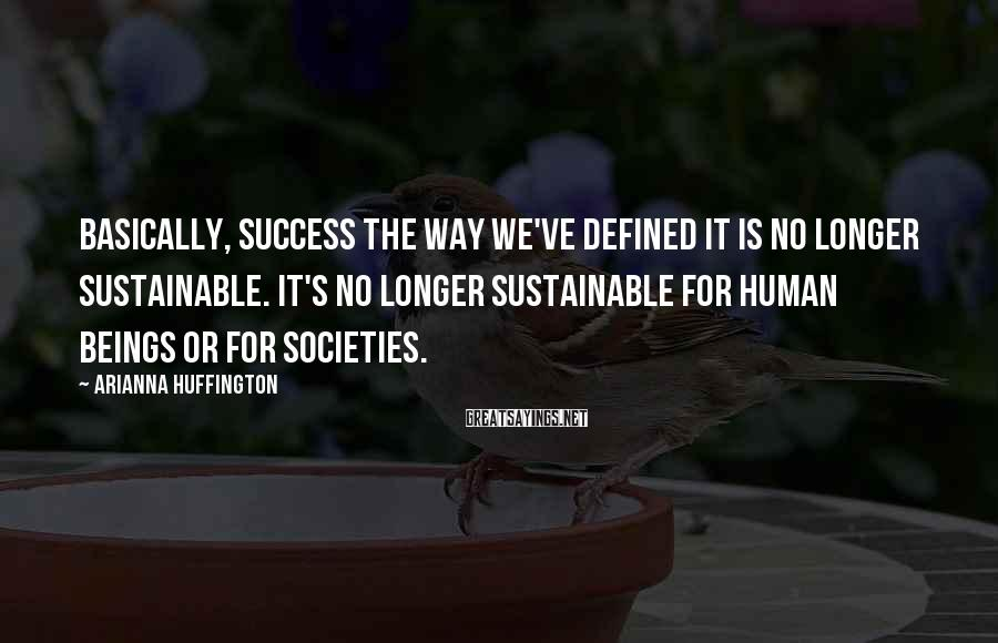 Arianna Huffington Sayings: Basically, success the way we've defined it is no longer sustainable. It's no longer sustainable