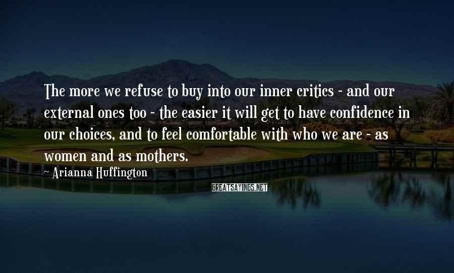 Arianna Huffington Sayings: The more we refuse to buy into our inner critics - and our external ones