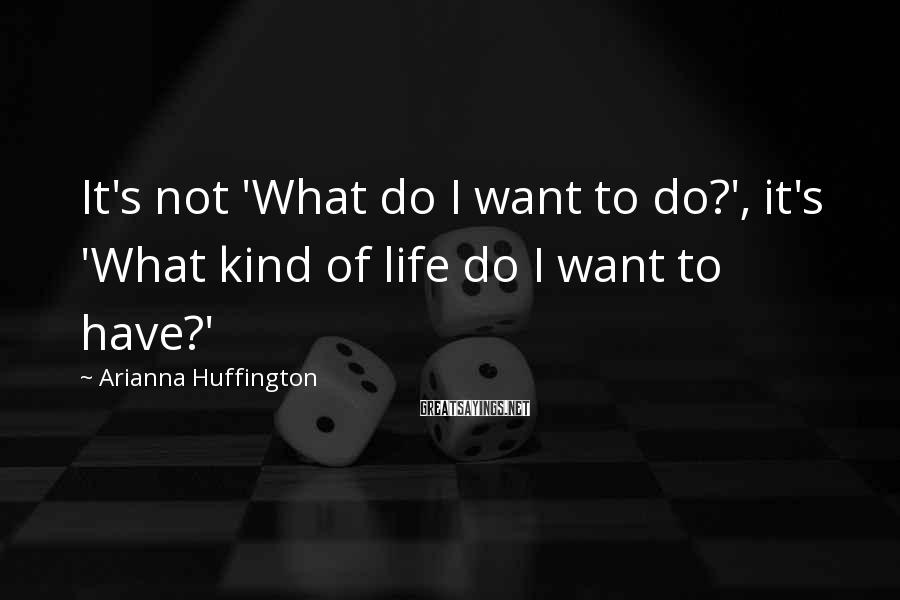 Arianna Huffington Sayings: It's not 'What do I want to do?', it's 'What kind of life do I