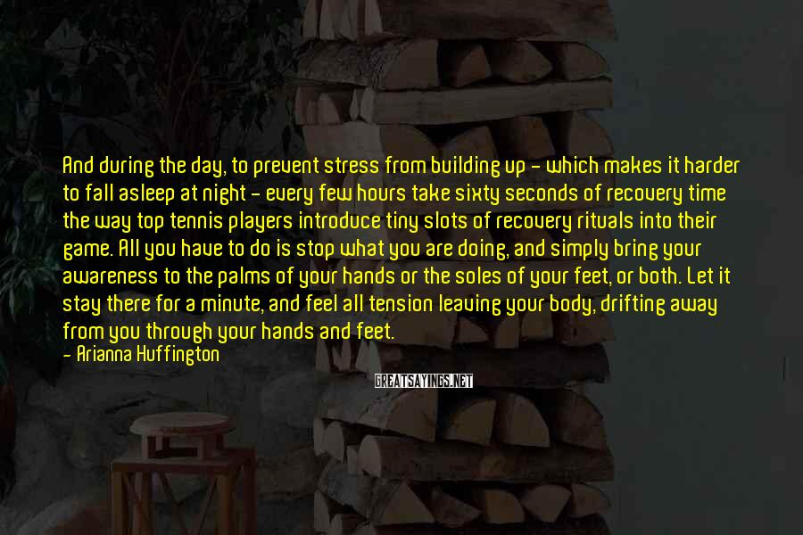 Arianna Huffington Sayings: And during the day, to prevent stress from building up - which makes it harder